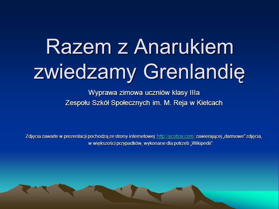 Razem z Anarukiem zwiedzamy Grenlandię Wyprawa zimowa uczniów klasy IIIa Zespołu Szkół Społecznych im. M. Reja w Kielcach Zdjęcia zawarte w prezentacj