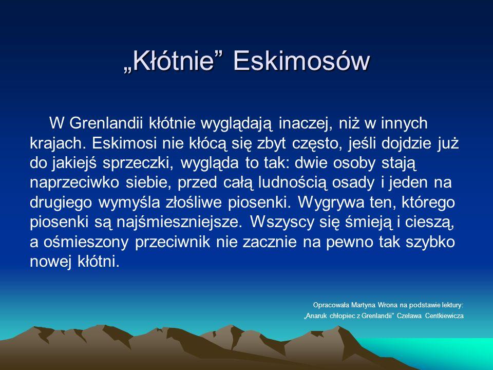 Kłótnie Eskimosów W Grenlandii kłótnie wyglądają inaczej, niż w innych krajach. Eskimosi nie kłócą się zbyt często, jeśli dojdzie już do jakiejś sprze