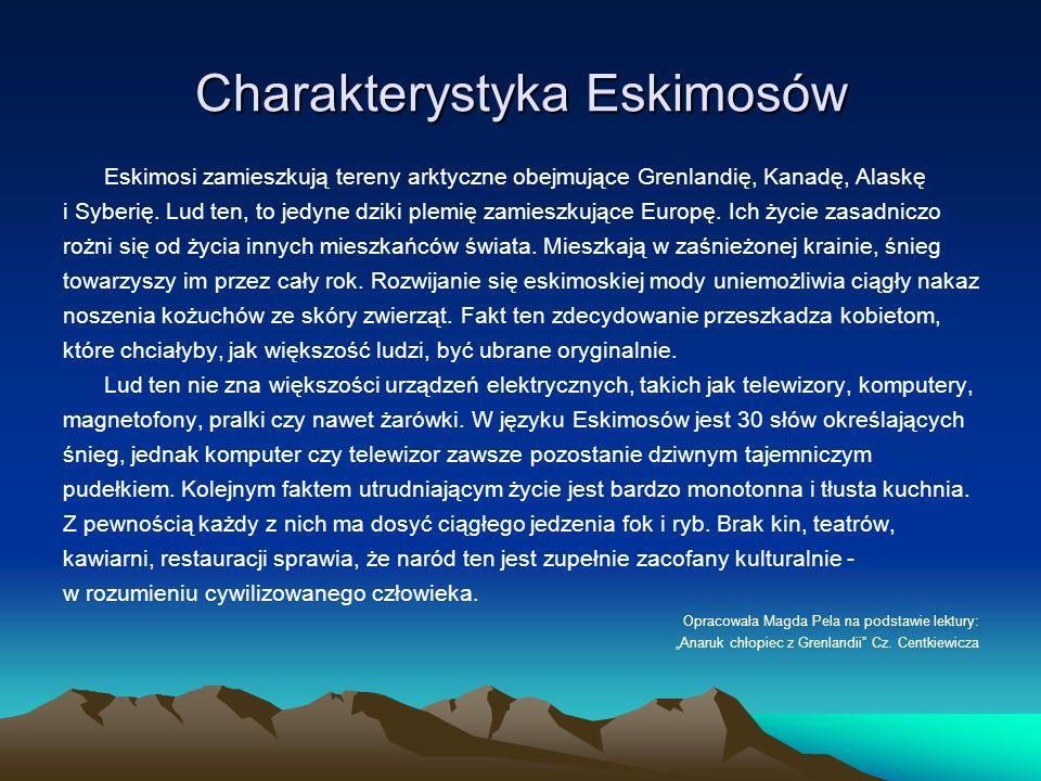 Charakterystyka Eskimosów Eskimosi zamieszkują tereny arktyczne obejmujące Grenlandię, Kanadę, Alaskę i Syberię. Lud ten, to jedyne dziki plemię zamie