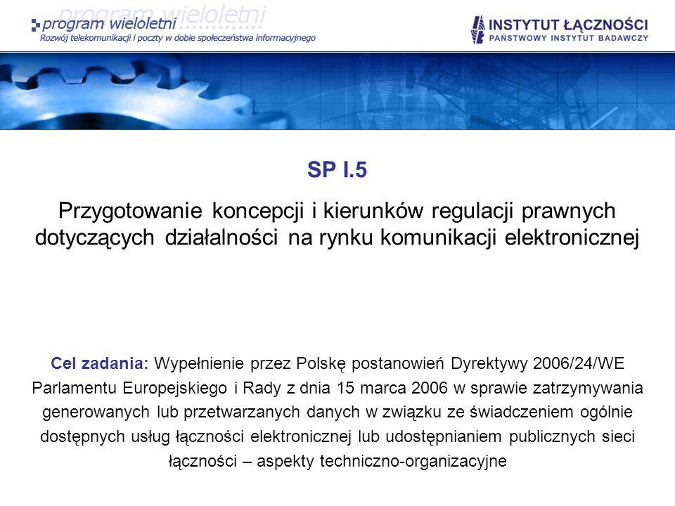 SP I.5 W ramach realizacji zadania planowane jest: Przeprowadzenie konsultacji środowiskowych dotyczących proponowanych w II etapie pracy rozwiązań w sprawie zatrzymywania generowanych lub przetwarzanych danych w związku ze świadczeniem ogólnie dostępnych usług łączności elektronicznej w odniesieniu do usług świadczonych przez Internet; Szczegółowe zdefiniowanie podmiotów, które podlegają obowiązkowi zatrzymywania generowanych lub przetwarzanych danych w związku ze świadczeniem ogólnie dostępnych usług łączności elektronicznej w myśl Dyrektywy, w odniesieniu do usług świadczonych przez Internet;