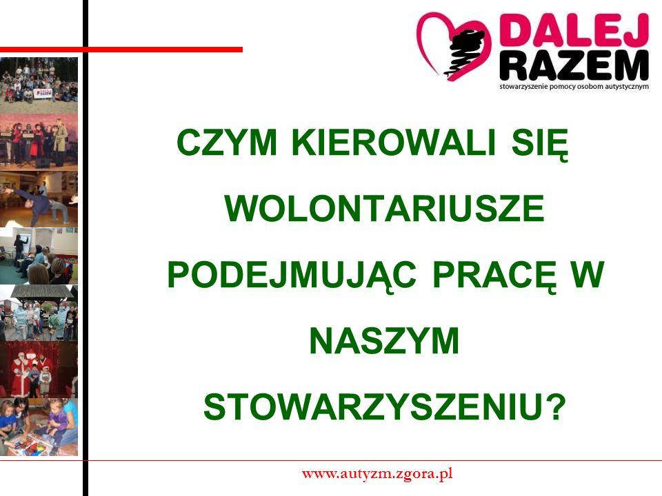 CZYM KIEROWALI SIĘ WOLONTARIUSZE PODEJMUJĄC PRACĘ W NASZYM STOWARZYSZENIU? www.autyzm.zgora.pl