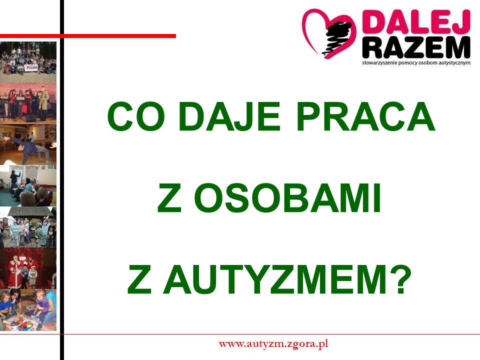 CO DAJE PRACA Z OSOBAMI Z AUTYZMEM? www.autyzm.zgora.pl