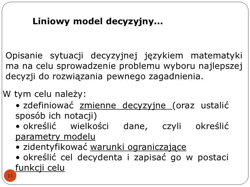 Liniowy model decyzyjny... 11 Opisanie sytuacji decyzyjnej językiem matematyki ma na celu sprowadzenie problemu wyboru najlepszej decyzji do rozwiązan