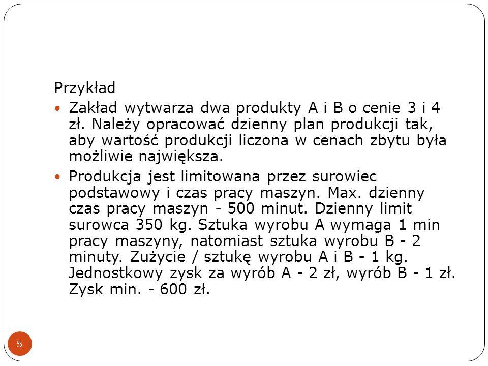 5 Przykład Zakład wytwarza dwa produkty A i B o cenie 3 i 4 zł. Należy opracować dzienny plan produkcji tak, aby wartość produkcji liczona w cenach zb
