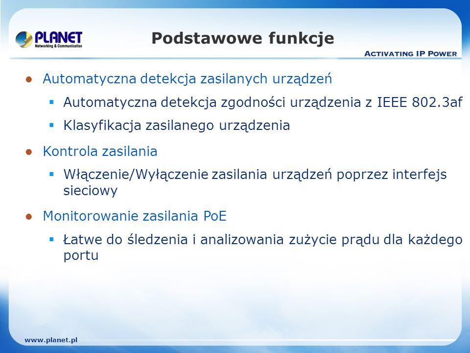 www.planet.pl Podstawowe funkcje Automatyczna detekcja zasilanych urządzeń Automatyczna detekcja zgodności urządzenia z IEEE 802.3af Klasyfikacja zasilanego urządzenia Kontrola zasilania Włączenie/Wyłączenie zasilania urządzeń poprzez interfejs sieciowy Monitorowanie zasilania PoE Łatwe do śledzenia i analizowania zużycie prądu dla każdego portu