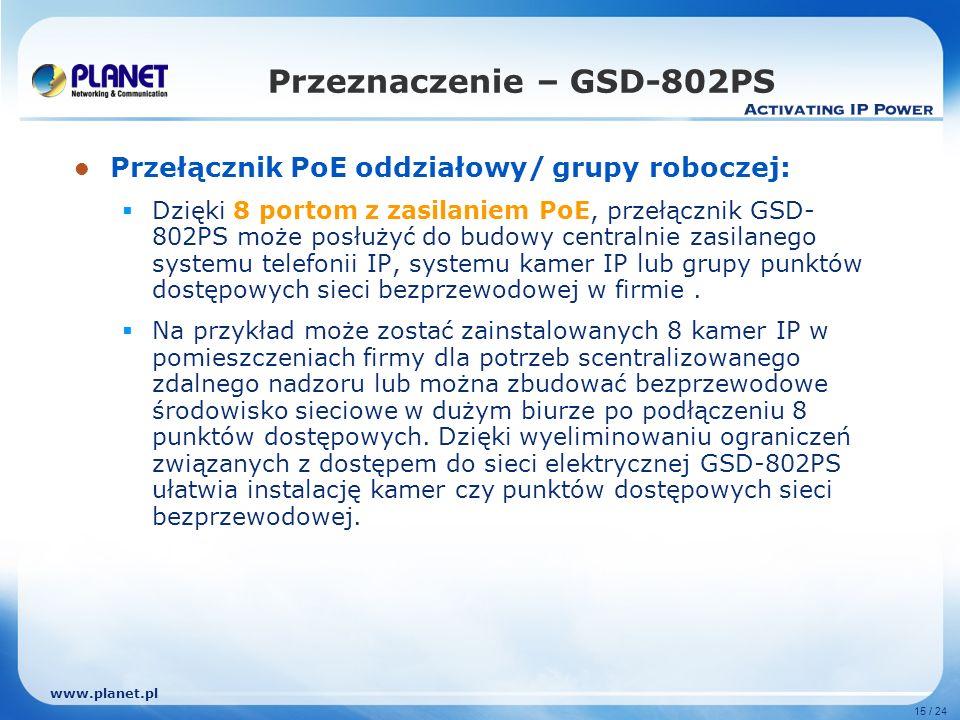 www.planet.pl 15 / 24 Przełącznik PoE oddziałowy/ grupy roboczej: Dzięki 8 portom z zasilaniem PoE, przełącznik GSD- 802PS może posłużyć do budowy centralnie zasilanego systemu telefonii IP, systemu kamer IP lub grupy punktów dostępowych sieci bezprzewodowej w firmie.