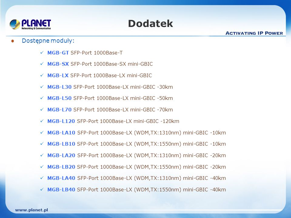 Dodatek Dostępne moduły: MGB-GT SFP-Port 1000Base-T MGB-SX SFP-Port 1000Base-SX mini-GBIC MGB-LX SFP-Port 1000Base-LX mini-GBIC MGB-L30 SFP-Port 1000Base-LX mini-GBIC -30km MGB-L50 SFP-Port 1000Base-LX mini-GBIC -50km MGB-L70 SFP-Port 1000Base-LX mini-GBIC -70km MGB-L120 SFP-Port 1000Base-LX mini-GBIC -120km MGB-LA10 SFP-Port 1000Base-LX (WDM,TX:1310nm) mini-GBIC -10km MGB-LB10 SFP-Port 1000Base-LX (WDM,TX:1550nm) mini-GBIC -10km MGB-LA20 SFP-Port 1000Base-LX (WDM,TX:1310nm) mini-GBIC -20km MGB-LB20 SFP-Port 1000Base-LX (WDM,TX:1550nm) mini-GBIC -20km MGB-LA40 SFP-Port 1000Base-LX (WDM,TX:1310nm) mini-GBIC -40km MGB-LB40 SFP-Port 1000Base-LX (WDM,TX:1550nm) mini-GBIC -40km