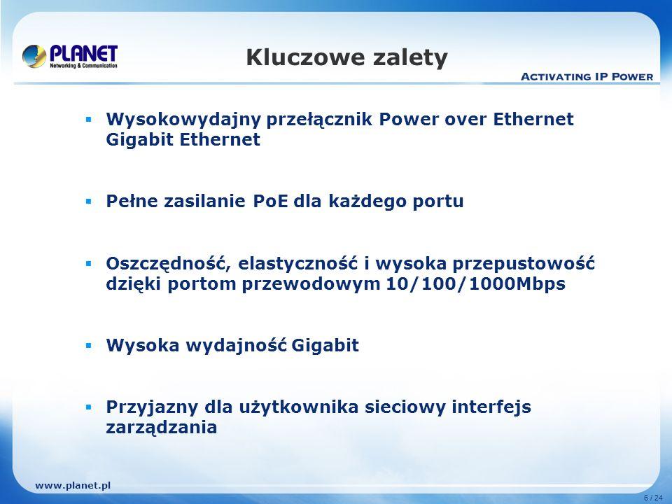 www.planet.pl 6 / 24 Kluczowe zalety Wysokowydajny przełącznik Power over Ethernet Gigabit Ethernet Pełne zasilanie PoE dla każdego portu Oszczędność, elastyczność i wysoka przepustowość dzięki portom przewodowym 10/100/1000Mbps Wysoka wydajność Gigabit Przyjazny dla użytkownika sieciowy interfejs zarządzania