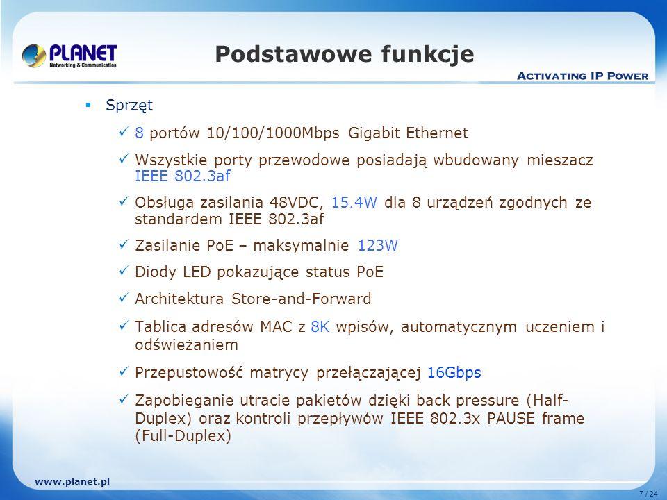 www.planet.pl 7 / 24 Sprzęt 8 portów 10/100/1000Mbps Gigabit Ethernet Wszystkie porty przewodowe posiadają wbudowany mieszacz IEEE 802.3af Obsługa zasilania 48VDC, 15.4W dla 8 urządzeń zgodnych ze standardem IEEE 802.3af Zasilanie PoE – maksymalnie 123W Diody LED pokazujące status PoE Architektura Store-and-Forward Tablica adresów MAC z 8K wpisów, automatycznym uczeniem i odświeżaniem Przepustowość matrycy przełączającej 16Gbps Zapobieganie utracie pakietów dzięki back pressure (Half- Duplex) oraz kontroli przepływów IEEE 802.3x PAUSE frame (Full-Duplex) Podstawowe funkcje