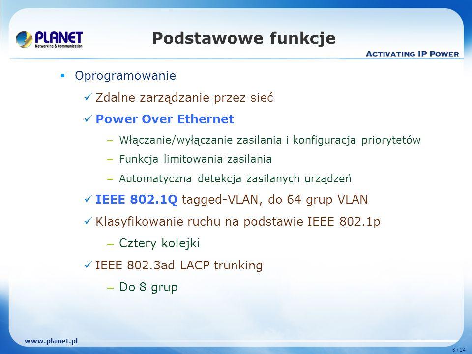 www.planet.pl 8 / 24 Oprogramowanie Zdalne zarządzanie przez sieć Power Over Ethernet – Włączanie/wyłączanie zasilania i konfiguracja priorytetów – Funkcja limitowania zasilania – Automatyczna detekcja zasilanych urządzeń IEEE 802.1Q tagged-VLAN, do 64 grup VLAN Klasyfikowanie ruchu na podstawie IEEE 802.1p – Cztery kolejki IEEE 802.3ad LACP trunking – Do 8 grup Podstawowe funkcje