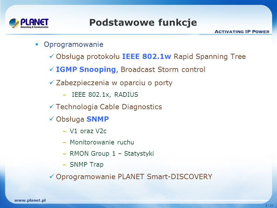 www.planet.pl 9 / 24 Oprogramowanie Obsługa protokołu IEEE 802.1w Rapid Spanning Tree IGMP Snooping, Broadcast Storm control Zabezpieczenia w oparciu o porty – IEEE 802.1x, RADIUS Technologia Cable Diagnostics Obsługa SNMP – V1 oraz V2c – Monitorowanie ruchu – RMON Group 1 – Statystyki – SNMP Trap Oprogramowanie PLANET Smart-DISCOVERY Podstawowe funkcje