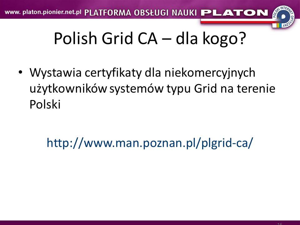 16 Polish Grid CA – dla kogo? Wystawia certyfikaty dla niekomercyjnych użytkowników systemów typu Grid na terenie Polski http://www.man.poznan.pl/plgr