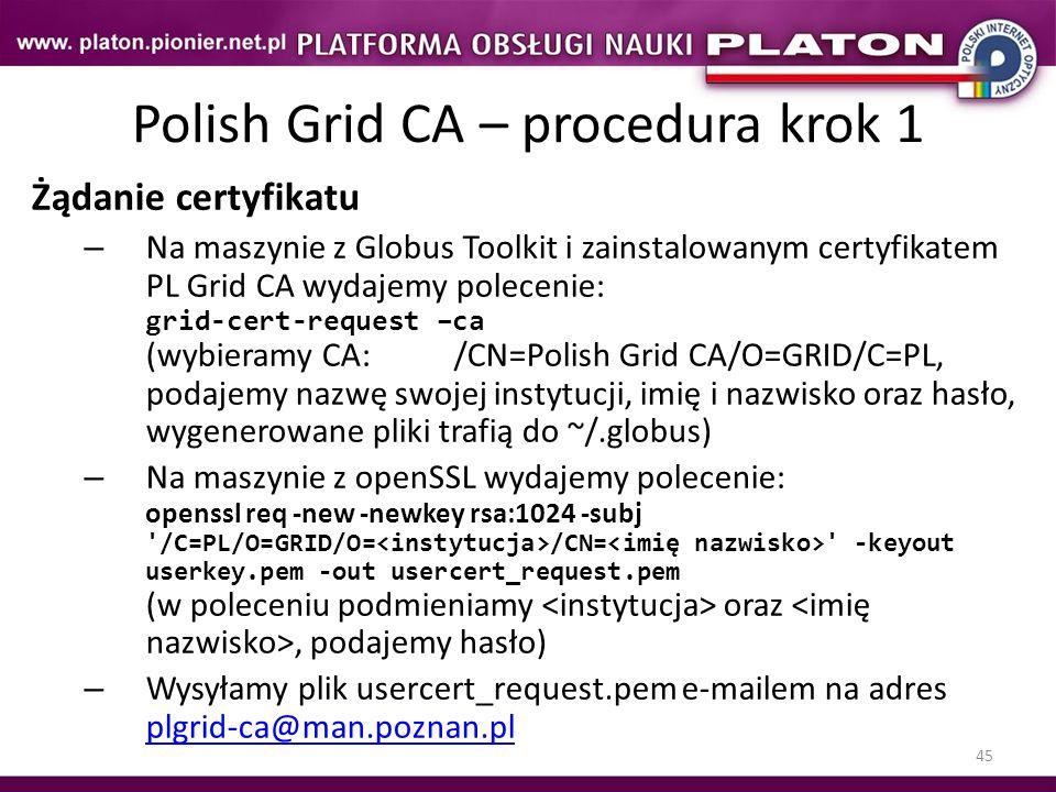 45 Polish Grid CA – procedura krok 1 Żądanie certyfikatu – Na maszynie z Globus Toolkit i zainstalowanym certyfikatem PL Grid CA wydajemy polecenie: g