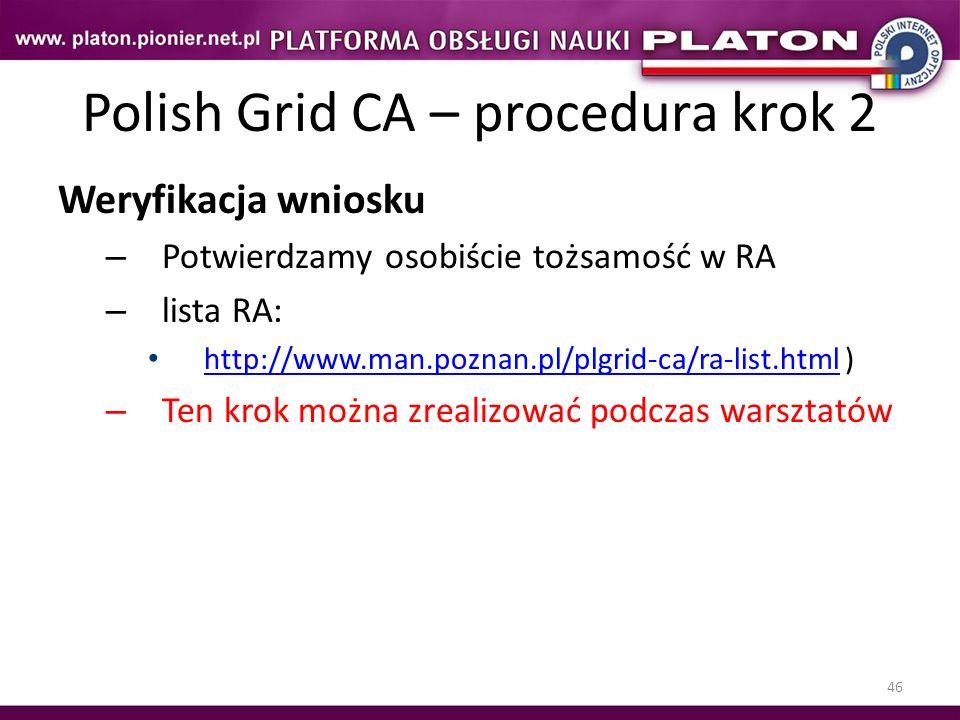 46 Polish Grid CA – procedura krok 2 Weryfikacja wniosku – Potwierdzamy osobiście tożsamość w RA – lista RA: http://www.man.poznan.pl/plgrid-ca/ra-lis
