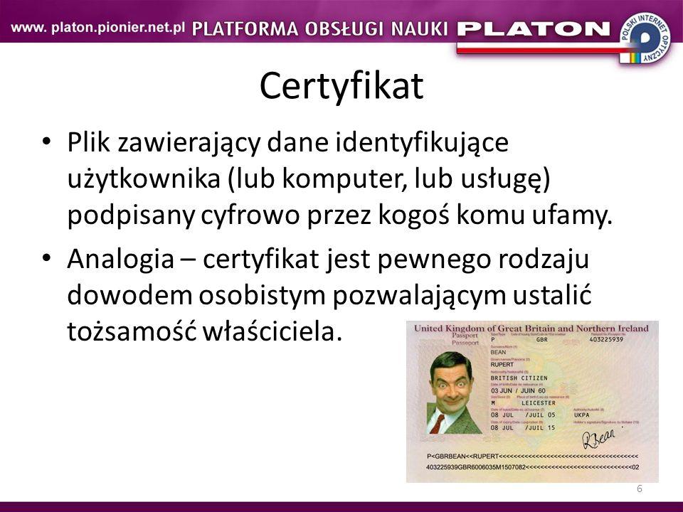 6 Certyfikat Plik zawierający dane identyfikujące użytkownika (lub komputer, lub usługę) podpisany cyfrowo przez kogoś komu ufamy. Analogia – certyfik