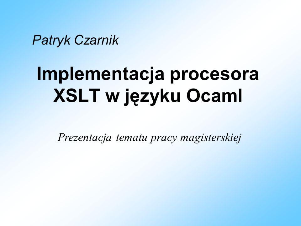 Plan prezentacji Omówienie tematyki –XML –DOM –XSLT i XPath Co ja chcę zrobić –Ocaml –Części składowe mojego projektu
