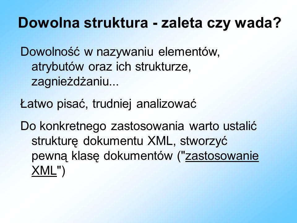 Dowolna struktura - zaleta czy wada? Dowolność w nazywaniu elementów, atrybutów oraz ich strukturze, zagnieżdżaniu... Łatwo pisać, trudniej analizować