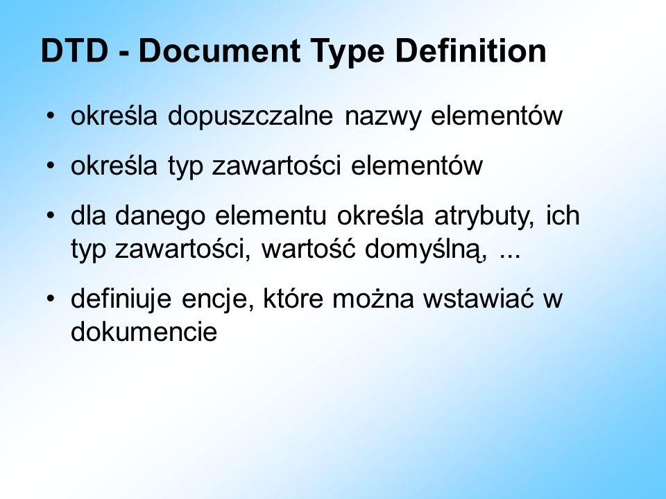 DTD - Document Type Definition określa dopuszczalne nazwy elementów określa typ zawartości elementów dla danego elementu określa atrybuty, ich typ zaw