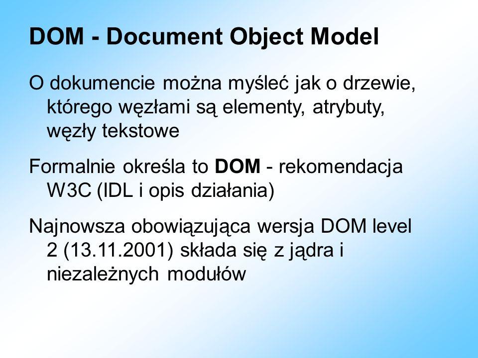 DOM - Document Object Model O dokumencie można myśleć jak o drzewie, którego węzłami są elementy, atrybuty, węzły tekstowe Formalnie określa to DOM -