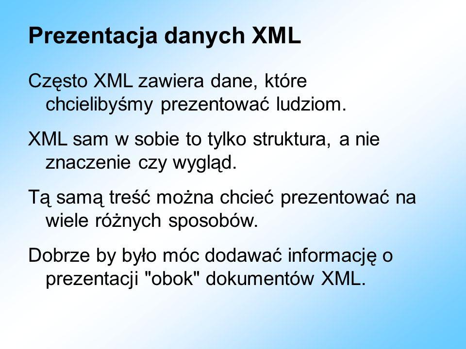 Prezentacja danych XML Często XML zawiera dane, które chcielibyśmy prezentować ludziom. XML sam w sobie to tylko struktura, a nie znaczenie czy wygląd