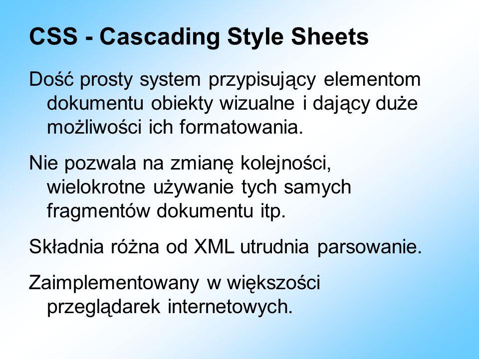 CSS - Cascading Style Sheets Dość prosty system przypisujący elementom dokumentu obiekty wizualne i dający duże możliwości ich formatowania. Nie pozwa