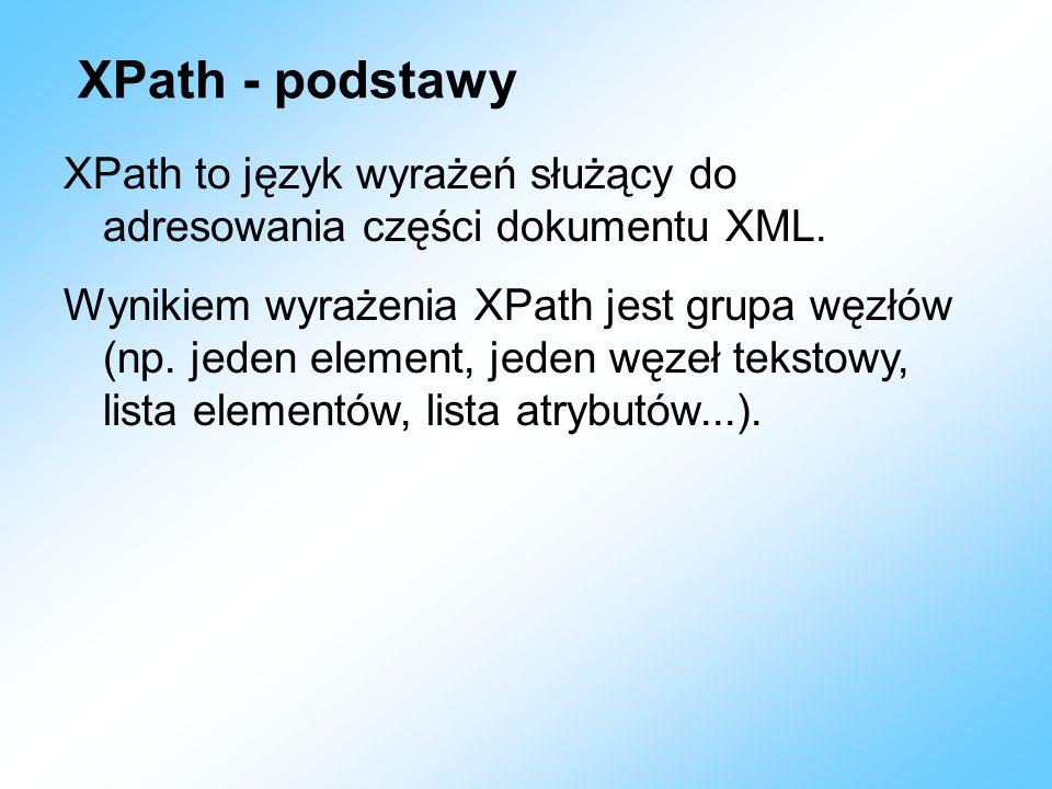 XPath - podstawy XPath to język wyrażeń służący do adresowania części dokumentu XML. Wynikiem wyrażenia XPath jest grupa węzłów (np. jeden element, je
