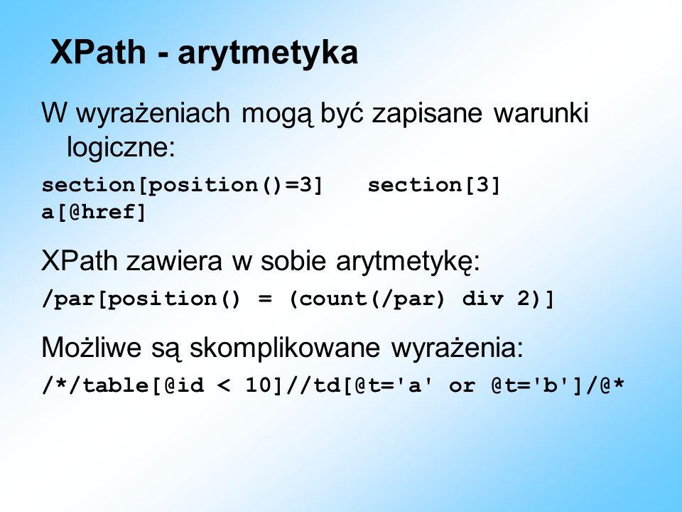 XPath - arytmetyka W wyrażeniach mogą być zapisane warunki logiczne: section[position()=3] section[3] a[@href] XPath zawiera w sobie arytmetykę: /par[