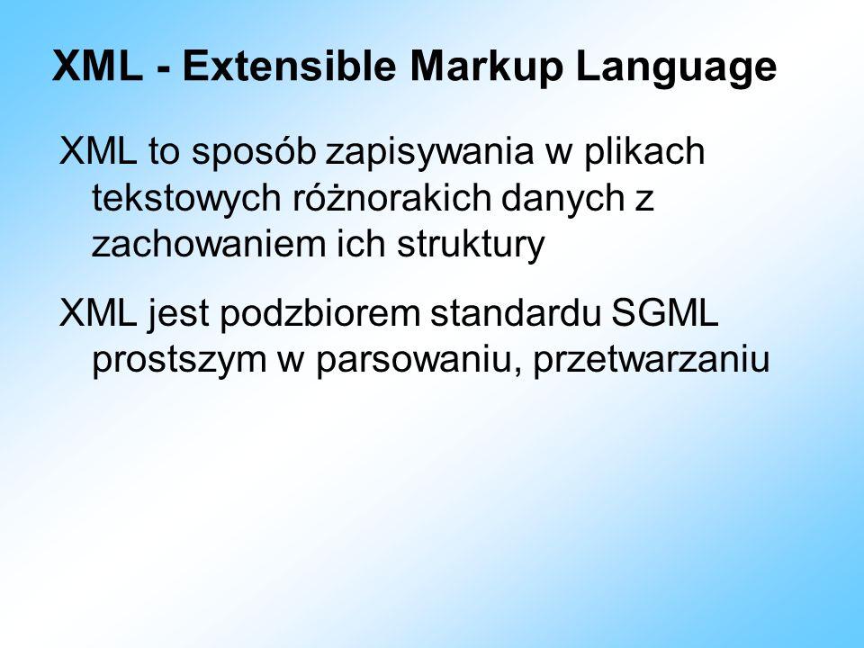 XML - Extensible Markup Language XML to sposób zapisywania w plikach tekstowych różnorakich danych z zachowaniem ich struktury XML jest podzbiorem sta