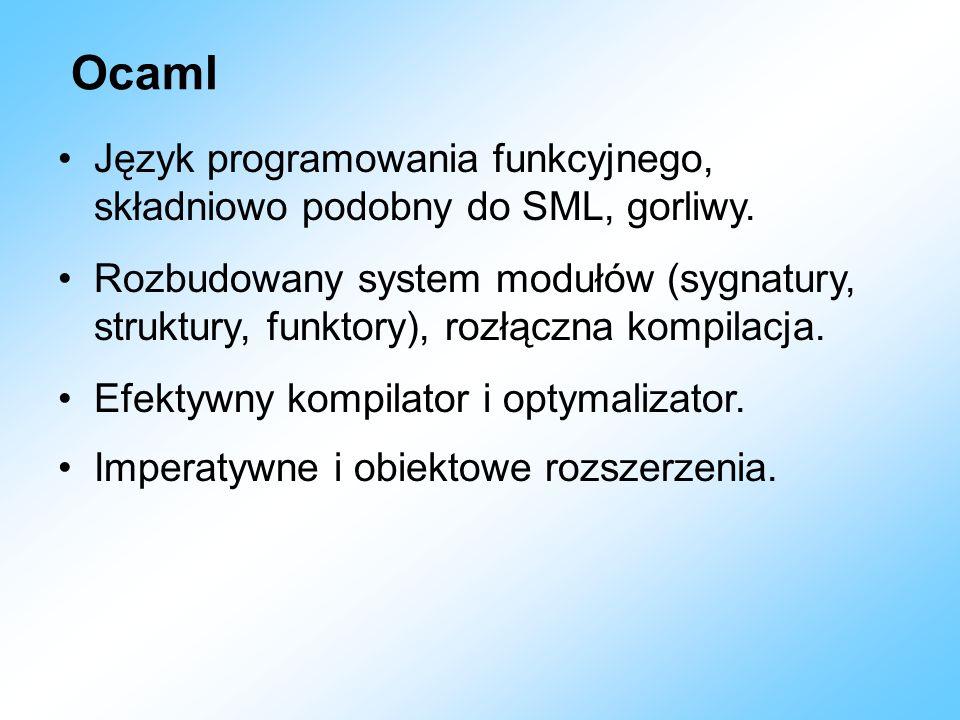 Ocaml Język programowania funkcyjnego, składniowo podobny do SML, gorliwy. Rozbudowany system modułów (sygnatury, struktury, funktory), rozłączna komp