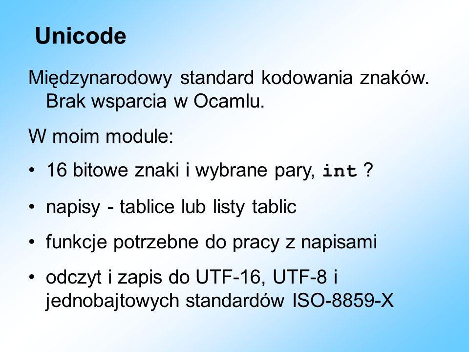 Unicode Międzynarodowy standard kodowania znaków. Brak wsparcia w Ocamlu. W moim module: 16 bitowe znaki i wybrane pary, int ? napisy - tablice lub li