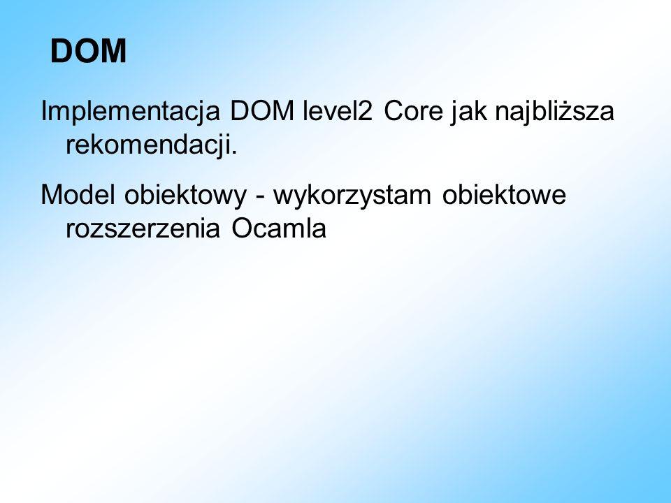 DOM Implementacja DOM level2 Core jak najbliższa rekomendacji. Model obiektowy - wykorzystam obiektowe rozszerzenia Ocamla
