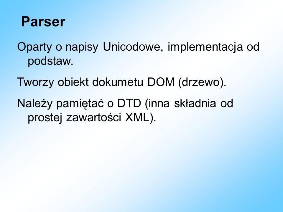 Parser Oparty o napisy Unicodowe, implementacja od podstaw. Tworzy obiekt dokumetu DOM (drzewo). Należy pamiętać o DTD (inna składnia od prostej zawar