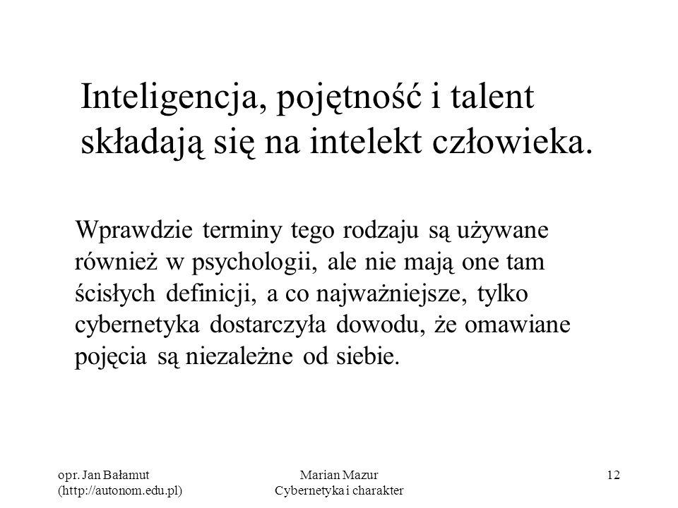 opr. Jan Bałamut (http://autonom.edu.pl) Marian Mazur Cybernetyka i charakter 12 Inteligencja, pojętność i talent składają się na intelekt człowieka.