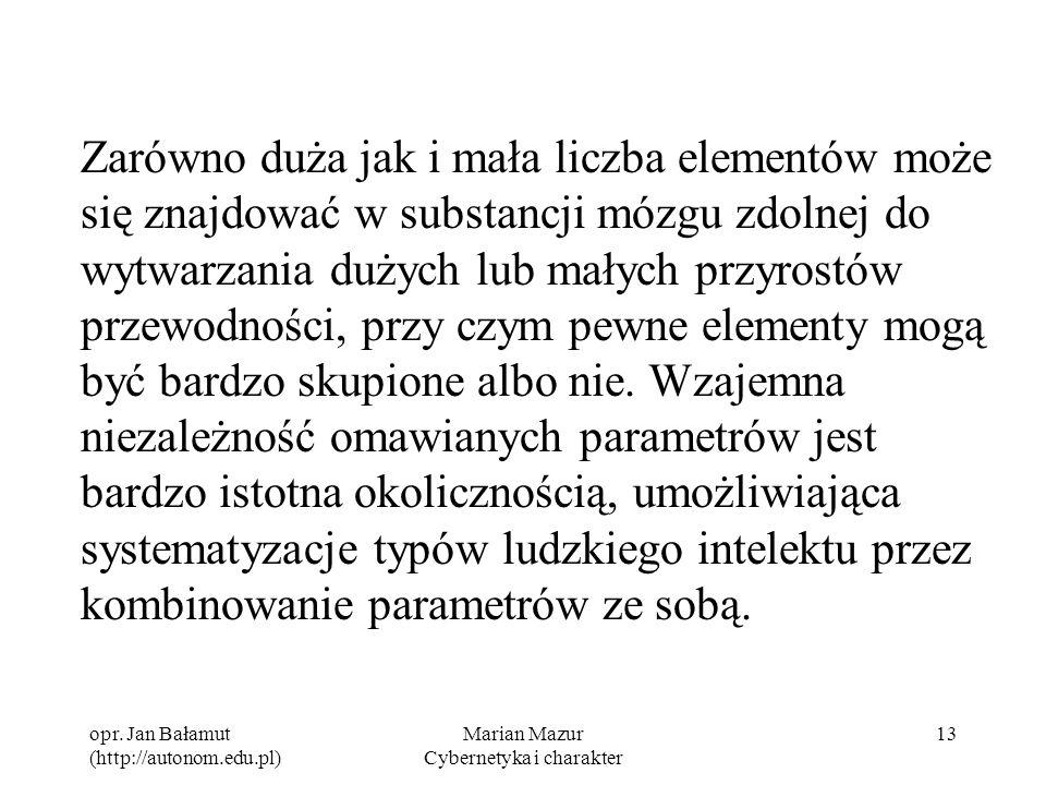 opr. Jan Bałamut (http://autonom.edu.pl) Marian Mazur Cybernetyka i charakter 13 Zarówno duża jak i mała liczba elementów może się znajdować w substan