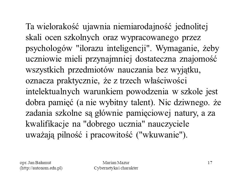 opr. Jan Bałamut (http://autonom.edu.pl) Marian Mazur Cybernetyka i charakter 17 Ta wielorakość ujawnia niemiarodajność jednolitej skali ocen szkolnyc