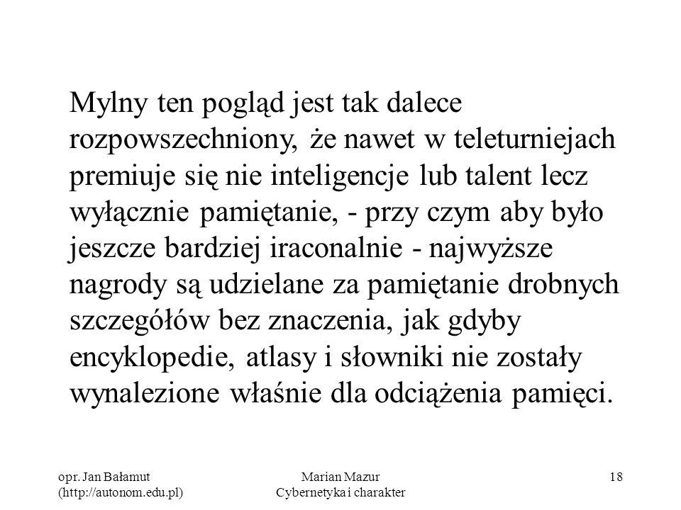 opr. Jan Bałamut (http://autonom.edu.pl) Marian Mazur Cybernetyka i charakter 18 Mylny ten pogląd jest tak dalece rozpowszechniony, że nawet w teletur