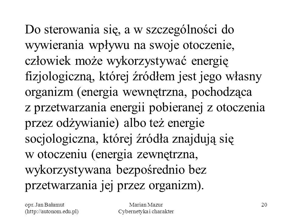 opr. Jan Bałamut (http://autonom.edu.pl) Marian Mazur Cybernetyka i charakter 20 Do sterowania się, a w szczególności do wywierania wpływu na swoje ot