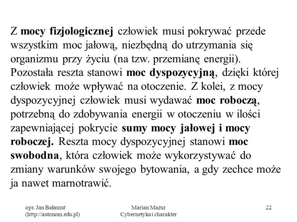 opr. Jan Bałamut (http://autonom.edu.pl) Marian Mazur Cybernetyka i charakter 22 Z mocy fizjologicznej człowiek musi pokrywać przede wszystkim moc jał