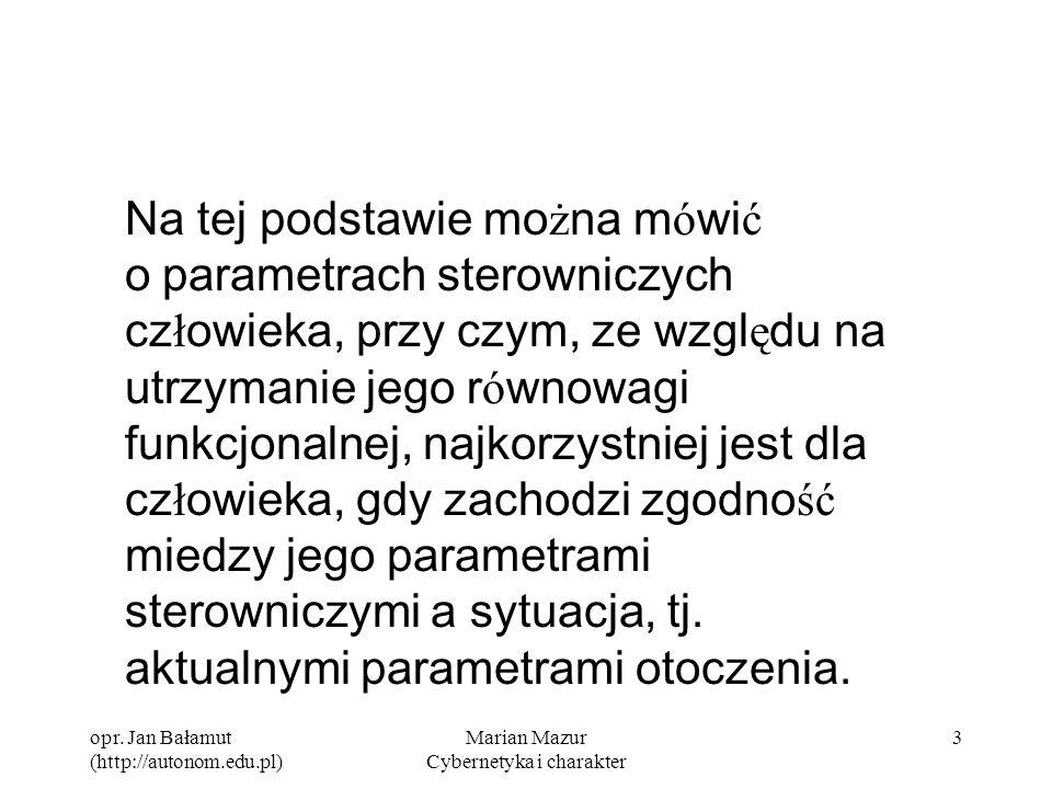 opr. Jan Bałamut (http://autonom.edu.pl) Marian Mazur Cybernetyka i charakter 3 Na tej podstawie mo ż na m ó wi ć o parametrach sterowniczych cz ł owi