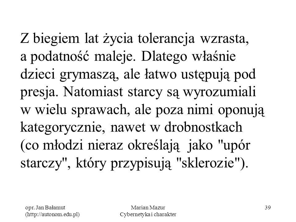 opr. Jan Bałamut (http://autonom.edu.pl) Marian Mazur Cybernetyka i charakter 39 Z biegiem lat życia tolerancja wzrasta, a podatność maleje. Dlatego w