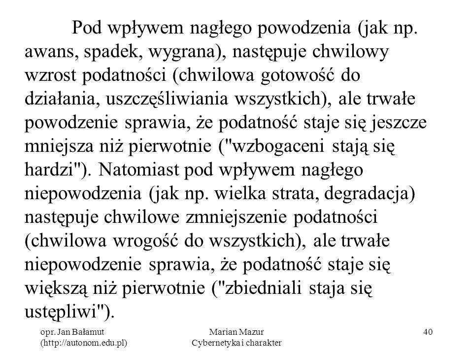 opr. Jan Bałamut (http://autonom.edu.pl) Marian Mazur Cybernetyka i charakter 40 Pod wpływem nagłego powodzenia (jak np. awans, spadek, wygrana), nast