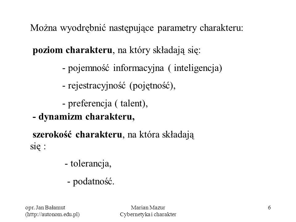 opr. Jan Bałamut (http://autonom.edu.pl) Marian Mazur Cybernetyka i charakter 6 Można wyodrębnić następujące parametry charakteru: poziom charakteru,