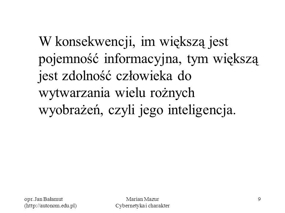 opr. Jan Bałamut (http://autonom.edu.pl) Marian Mazur Cybernetyka i charakter 9 W konsekwencji, im większą jest pojemność informacyjna, tym większą je