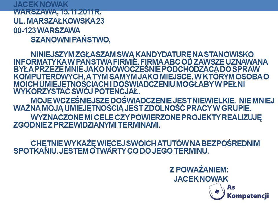 JACEK NOWAK WARSZAWA, 15.11.2011R. UL. MARSZAŁKOWSKA 23 00-123 WARSZAWA SZANOWNI PAŃSTWO, NINIEJSZYM ZGŁASZAM SWĄ KANDYDATURĘ NA STANOWISKO INFORMATYK
