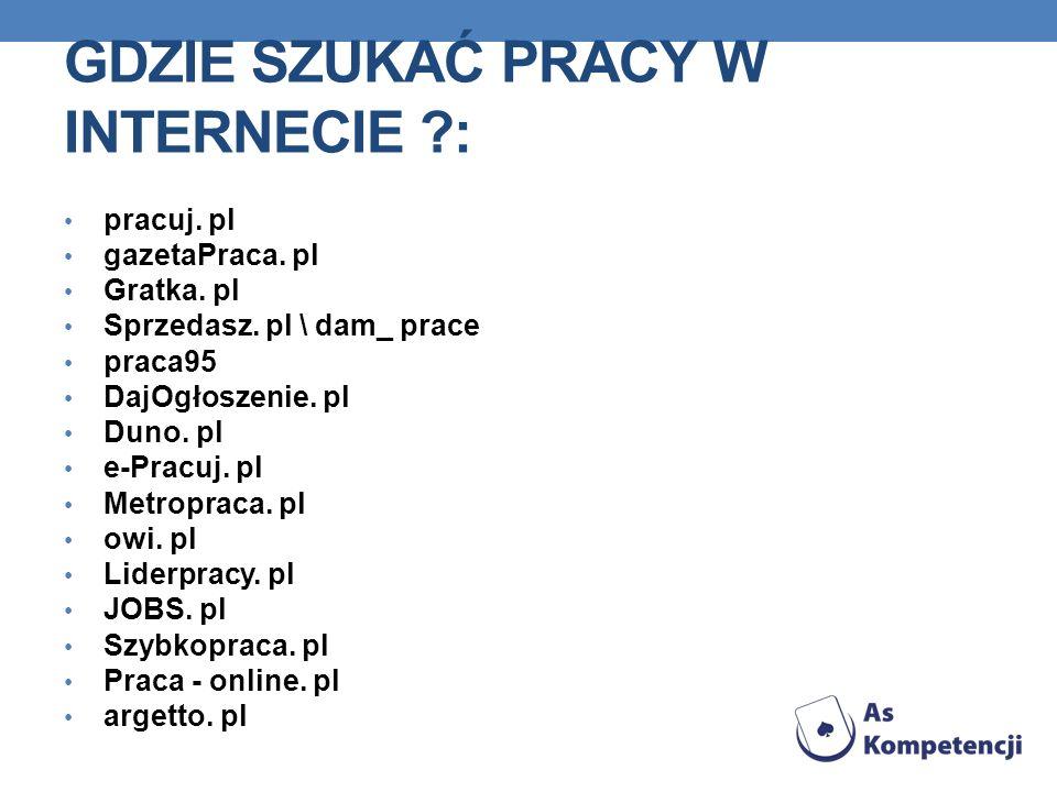 GDZIE SZUKAĆ PRACY W INTERNECIE ?: pracuj. pl gazetaPraca. pl Gratka. pl Sprzedasz. pl \ dam_ prace praca95 DajOgłoszenie. pl Duno. pl e-Pracuj. pl Me