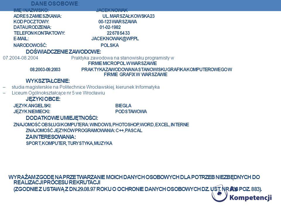 DANE OSOBOWE: IMIĘ I NAZWISKO: JACEK NOWAK ADRES ZAMIESZKANIA: UL. MARSZAŁKOWSKA 23 KOD POCZTOWY: 00-123 WARSZAWA DATA URODZENIA: 01-02-1982 TELEFON K