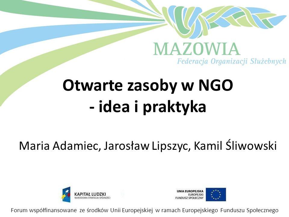 Otwarte zasoby w NGO - idea i praktyka Maria Adamiec, Jarosław Lipszyc, Kamil Śliwowski Forum współfinansowane ze środków Unii Europejskiej w ramach E
