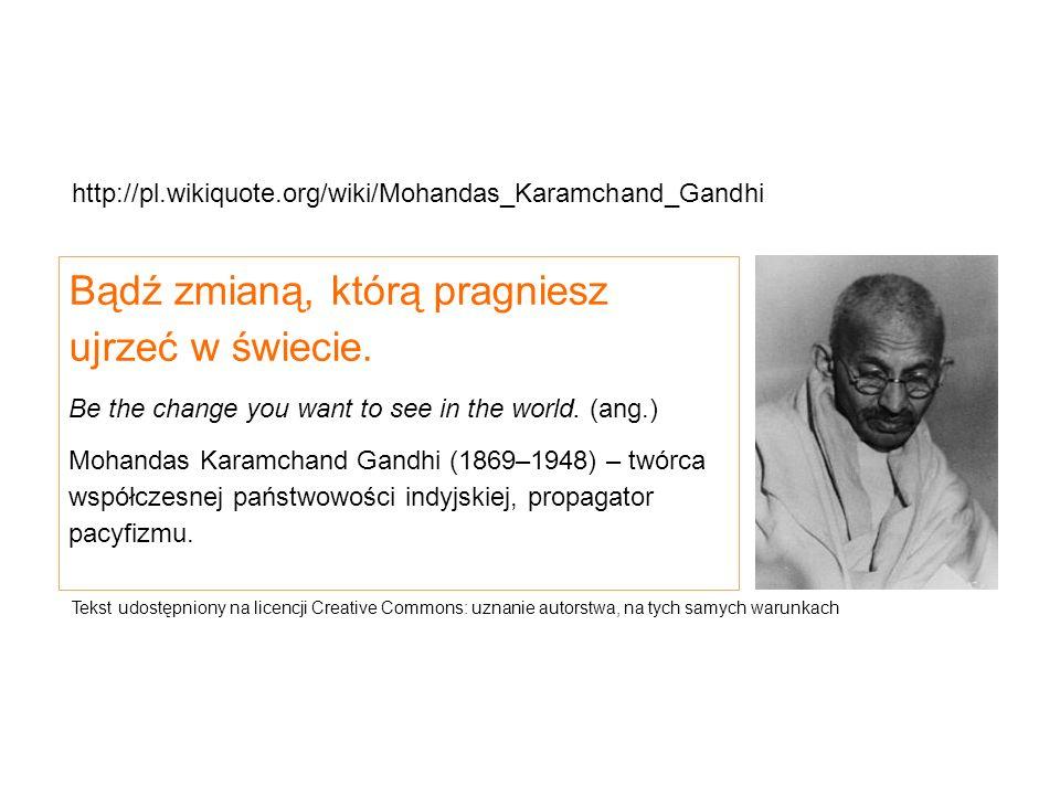 Bądź zmianą, którą pragniesz ujrzeć w świecie. Be the change you want to see in the world. (ang.) Mohandas Karamchand Gandhi (1869–1948) – twórca wspó