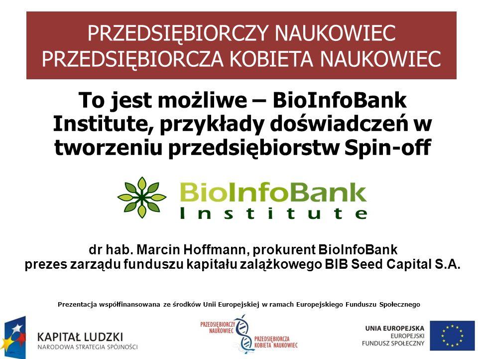 Prezentacja współfinansowana ze środków Unii Europejskiej w ramach Europejskiego Funduszu Społecznego PRZEDSIĘBIORCZY NAUKOWIEC PRZEDSIĘBIORCZA KOBIETA NAUKOWIEC To jest możliwe – BioInfoBank Institute, przykłady doświadczeń w tworzeniu przedsiębiorstw Spin-off dr hab.