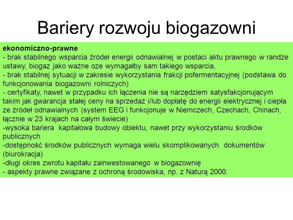 Bariery rozwoju biogazowni ekonomiczno-prawne - brak stabilnego wsparcia źródeł energii odnawialnej w postaci aktu prawnego w randze ustawy, biogaz jako ważne oze wymagałby sam takiego wsparcia, - brak stabilnej sytuacji w zakresie wykorzystania frakcji pofermentacyjnej (podstawa do funkcjonowania biogazowni rolniczych) - certyfikaty, nawet w przypadku ich łączenia nie są narzędziem satysfakcjonującym takim jak gwarancja stałej ceny na sprzedaż i/lub dopłatę do energii elektrycznej i ciepła ze źródeł odnawialnych (system EEG i funkcjonuje w Niemczech, Czechach, Chinach, łącznie w 23 krajach na całym świecie) -wysoka bariera kapitałowa budowy obiektu, nawet przy wykorzystaniu środków publicznych -dostępność środków publicznych wymaga wielu skomplikowanych dokumentów (biurokracja) -długi okres zwrotu kapitału zainwestowanego w biogazownię - aspekty prawne związane z ochroną środowiska, np.